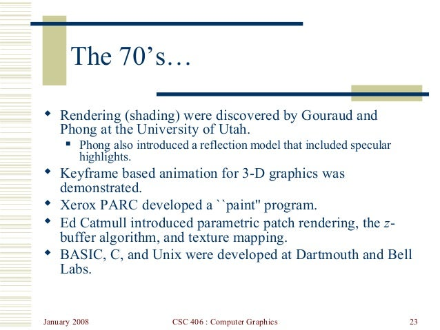 January 2008 CSC 406 : Computer Graphics 23 The 70's…  Rendering (shading) were discovered by Gouraud and Phong at the Un...