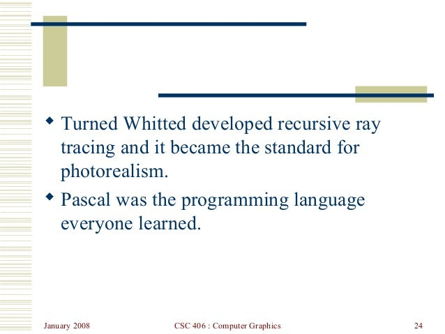 January 2008 CSC 406 : Computer Graphics 24  Turned Whitted developed recursive ray tracing and it became the standard fo...