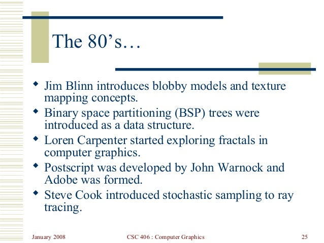 January 2008 CSC 406 : Computer Graphics 25 The 80's…  Jim Blinn introduces blobby models and texture mapping concepts. ...