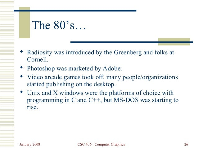 January 2008 CSC 406 : Computer Graphics 26 The 80's…  Radiosity was introduced by the Greenberg and folks at Cornell.  ...