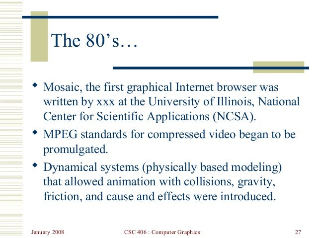 January 2008 CSC 406 : Computer Graphics 27 The 80's…  Mosaic, the first graphical Internet browser was written by xxx at...
