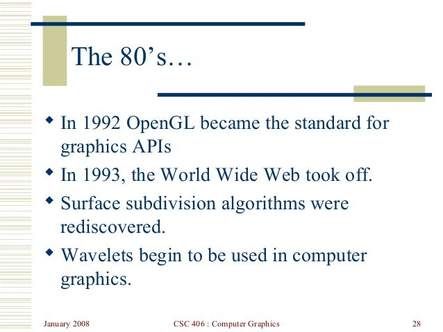 January 2008 CSC 406 : Computer Graphics 28 The 80's…  In 1992 OpenGL became the standard for graphics APIs  In 1993, th...