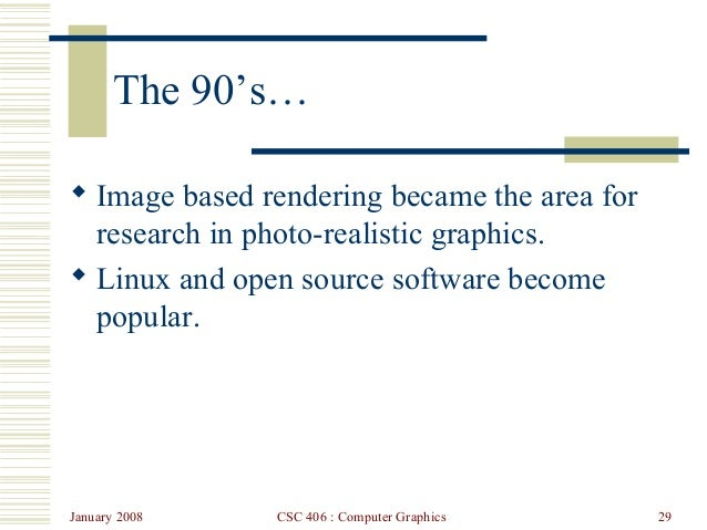 January 2008 CSC 406 : Computer Graphics 29 The 90's…  Image based rendering became the area for research in photo-realis...