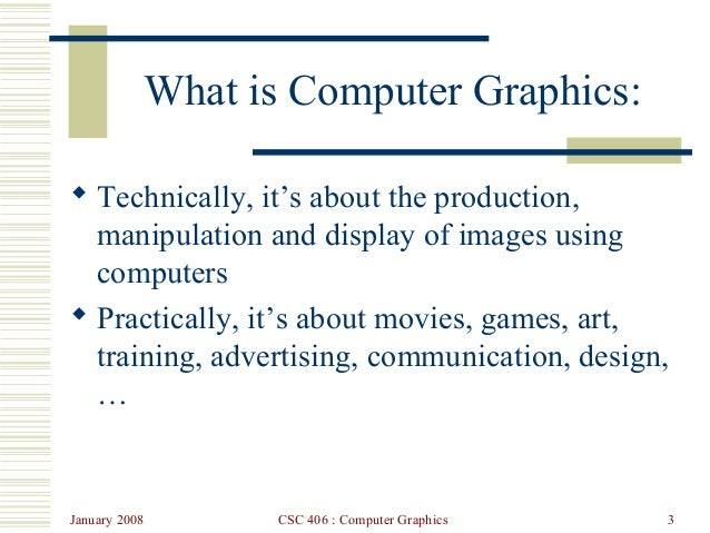 January 2008 CSC 406 : Computer Graphics 3 What is Computer Graphics:  Technically, it's about the production, manipulati...