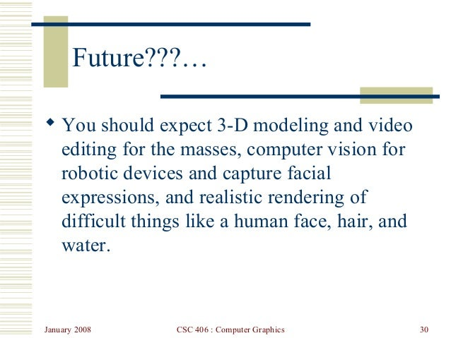 January 2008 CSC 406 : Computer Graphics 30 Future???…  You should expect 3-D modeling and video editing for the masses, ...