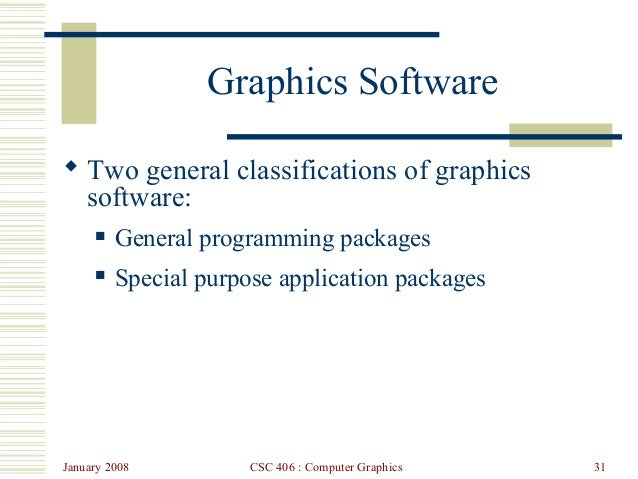 January 2008 CSC 406 : Computer Graphics 31 Graphics Software  Two general classifications of graphics software:  Genera...