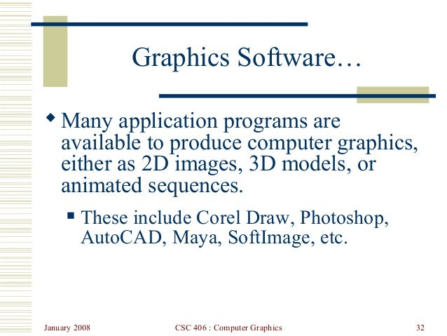 January 2008 CSC 406 : Computer Graphics 32 Graphics Software… Many application programs are available to produce compute...
