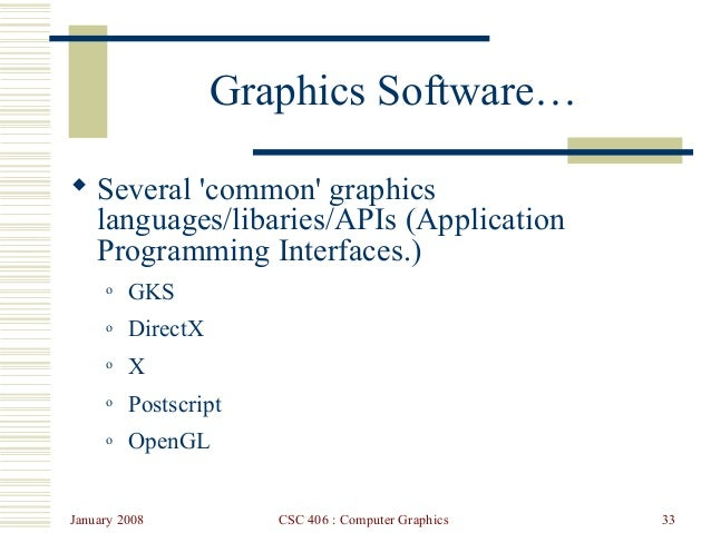 January 2008 CSC 406 : Computer Graphics 33 Graphics Software…  Several 'common' graphics languages/libaries/APIs (Applic...