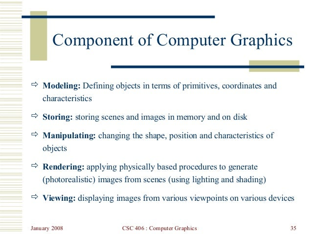 January 2008 CSC 406 : Computer Graphics 35 Component of Computer Graphics  Modeling: Defining objects in terms of primit...
