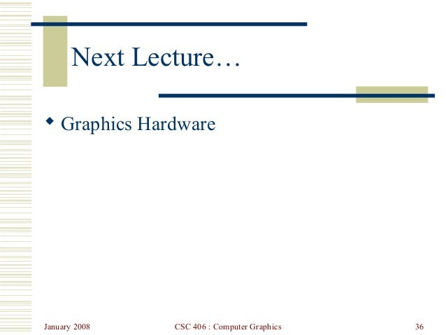 January 2008 CSC 406 : Computer Graphics 36 Next Lecture…  Graphics Hardware