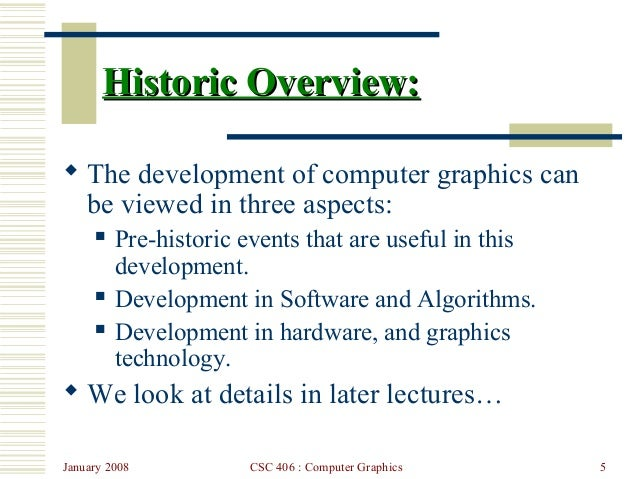 January 2008 CSC 406 : Computer Graphics 5 Historic Overview:Historic Overview:  The development of computer graphics can...