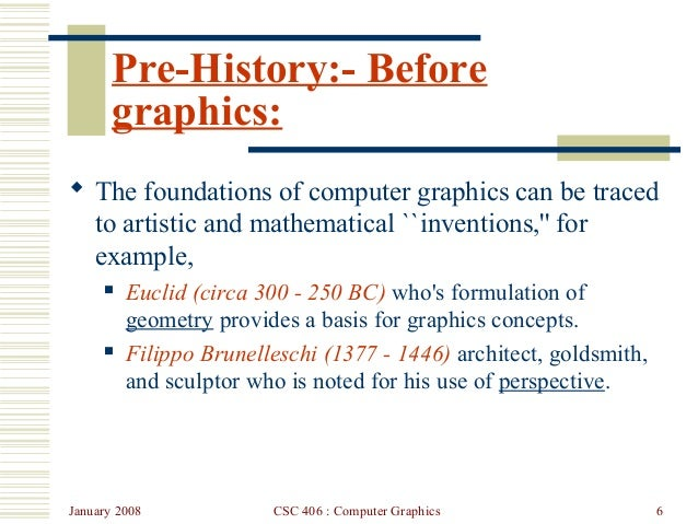January 2008 CSC 406 : Computer Graphics 6 Pre-History:- Before graphics:  The foundations of computer graphics can be tr...