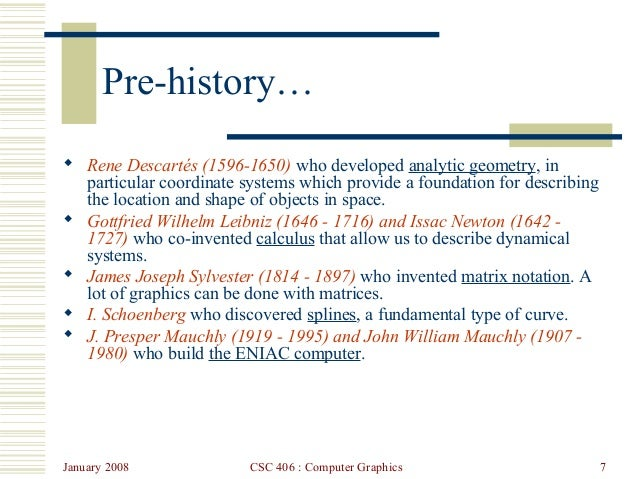 January 2008 CSC 406 : Computer Graphics 7 Pre-history…  Rene Descartés (1596-1650) who developed analytic geometry, in p...