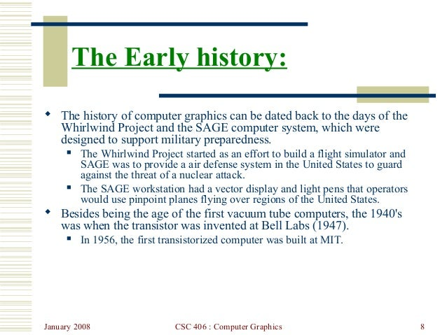 January 2008 CSC 406 : Computer Graphics 8 The Early history:  The history of computer graphics can be dated back to the ...