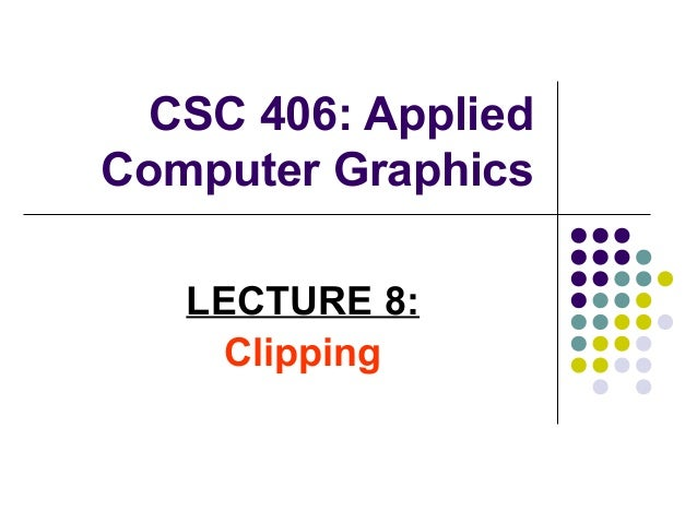 CSC 406: Applied Computer Graphics LECTURE 8: Clipping
