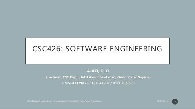 CSC426: SOFTWARE ENGINEERING AJAYI, O. O. (Lecturer, CSC Dept., AAU Akungba-Akoko, Ondo State, Nigeria) 07056433798 / 0813...
