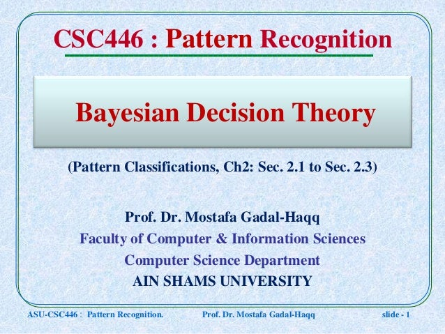 Bayesian Decision Theory Prof. Dr. Mostafa Gadal-Haqq Faculty of Computer & Information Sciences Computer Science Departme...