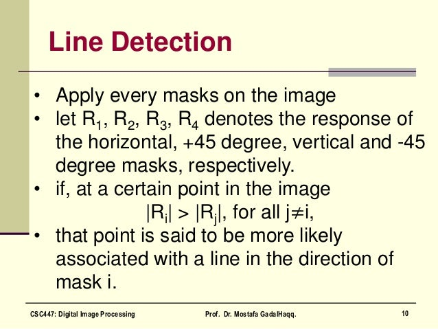 Line Detection • Apply every masks on the image • let R1, R2, R3, R4 denotes the response of the horizontal, +45 degree, v...