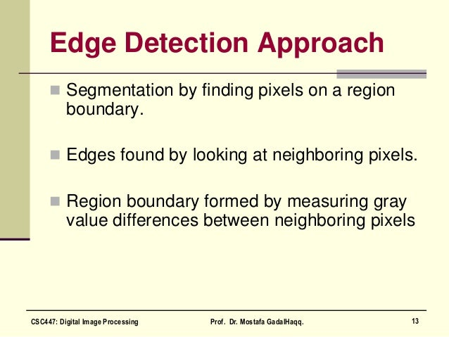 Edge Detection Approach  Segmentation by finding pixels on a region boundary.  Edges found by looking at neighboring pix...