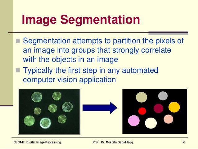  Segmentation attempts to partition the pixels of an image into groups that strongly correlate with the objects in an ima...