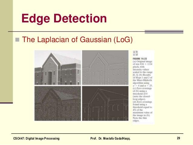 Edge Detection  The Laplacian of Gaussian (LoG) 29CSC447: Digital Image Processing Prof. Dr. Mostafa GadalHaqq.