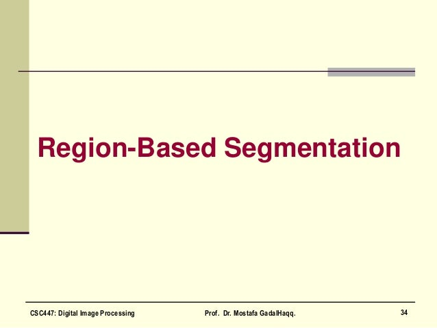 Region-Based Segmentation 34CSC447: Digital Image Processing Prof. Dr. Mostafa GadalHaqq.
