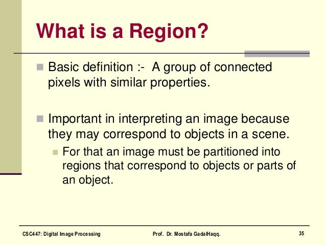 What is a Region?  Basic definition :- A group of connected pixels with similar properties.  Important in interpreting a...