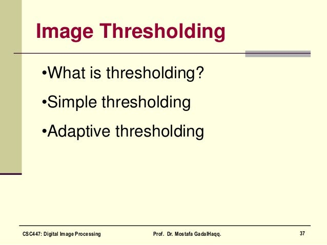 Image Thresholding •What is thresholding? •Simple thresholding •Adaptive thresholding 37CSC447: Digital Image Processing P...