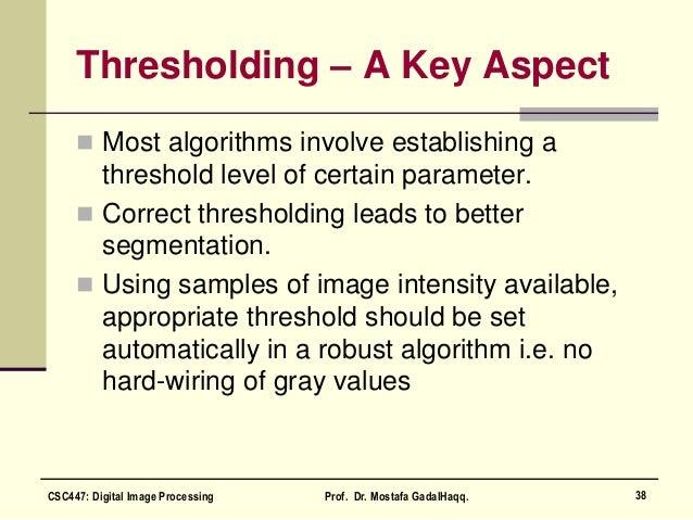Thresholding – A Key Aspect  Most algorithms involve establishing a threshold level of certain parameter.  Correct thres...