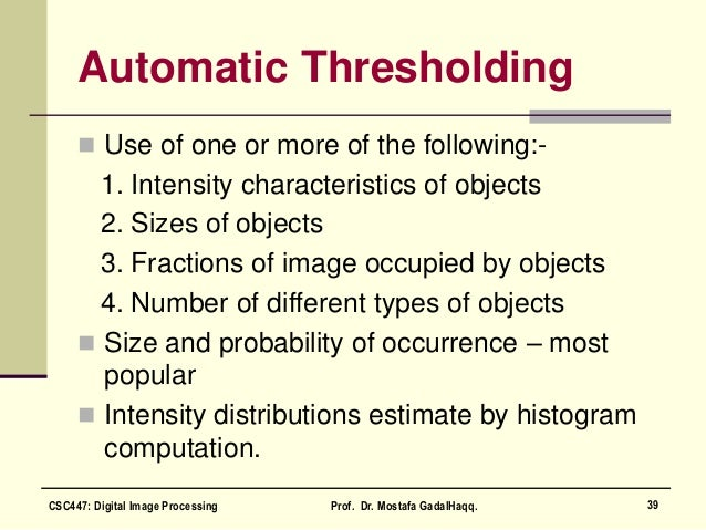 Automatic Thresholding  Use of one or more of the following:- 1. Intensity characteristics of objects 2. Sizes of objects...