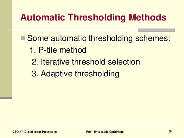 Automatic Thresholding Methods  Some automatic thresholding schemes: 1. P-tile method 2. Iterative threshold selection 3....