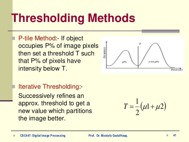 Thresholding Methods  P-tile Method:- If object occupies P% of image pixels then set a threshold T such that P% of pixels...