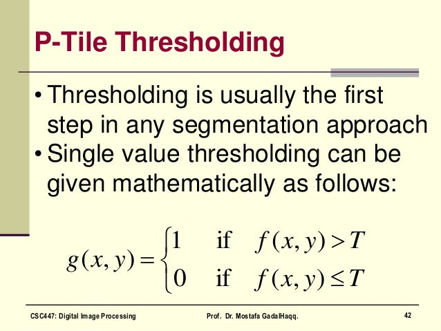 P-Tile Thresholding • Thresholding is usually the first step in any segmentation approach • Single value thresholding can ...