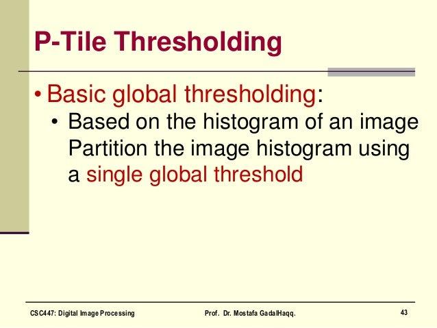 P-Tile Thresholding • Basic global thresholding: • Based on the histogram of an image Partition the image histogram using ...