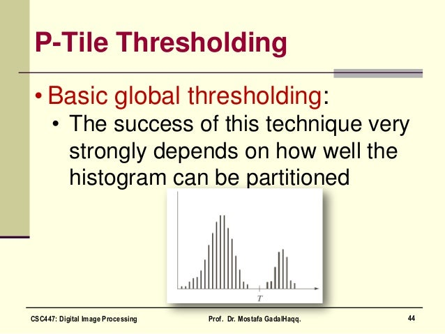 P-Tile Thresholding • Basic global thresholding: • The success of this technique very strongly depends on how well the his...