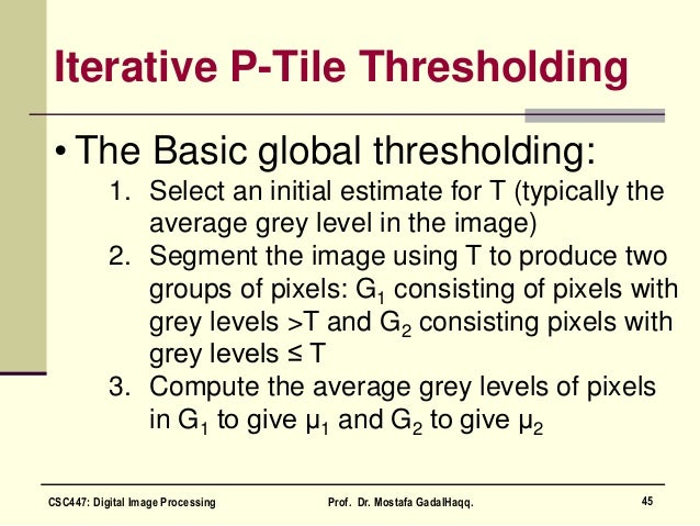 Iterative P-Tile Thresholding • The Basic global thresholding: 1. Select an initial estimate for T (typically the average ...