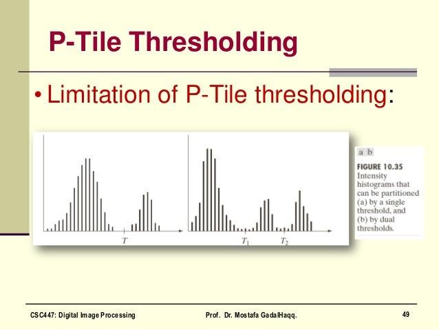 P-Tile Thresholding • Limitation of P-Tile thresholding: 49CSC447: Digital Image Processing Prof. Dr. Mostafa GadalHaqq.
