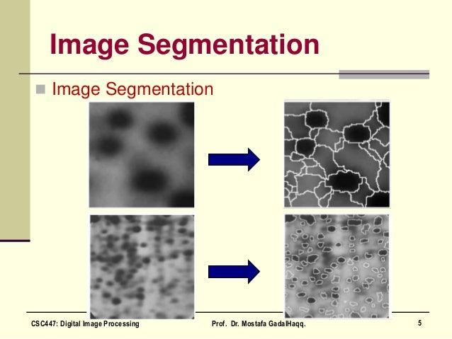 Image Segmentation  Image Segmentation 5CSC447: Digital Image Processing Prof. Dr. Mostafa GadalHaqq.