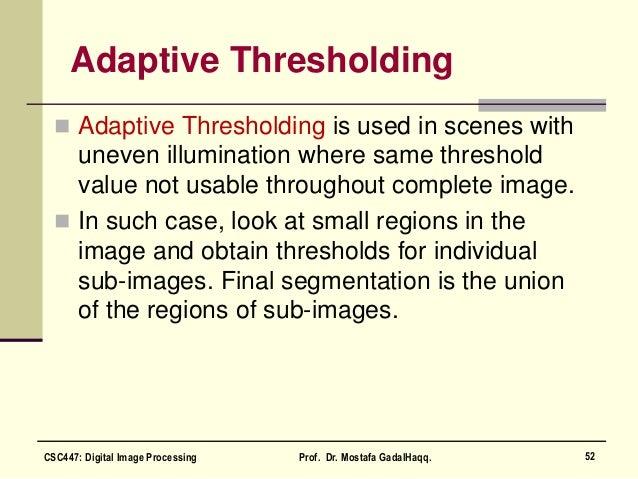 Adaptive Thresholding  Adaptive Thresholding is used in scenes with uneven illumination where same threshold value not us...