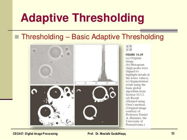 Adaptive Thresholding  Thresholding – Basic Adaptive Thresholding 53CSC447: Digital Image Processing Prof. Dr. Mostafa Ga...