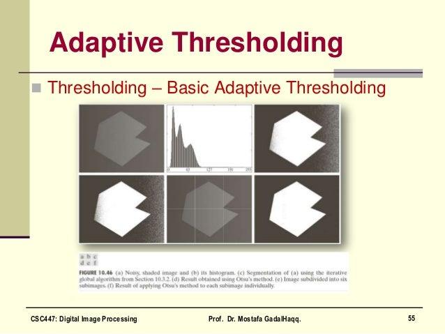 Adaptive Thresholding  Thresholding – Basic Adaptive Thresholding 55CSC447: Digital Image Processing Prof. Dr. Mostafa Ga...