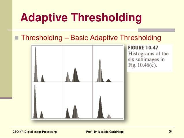 Adaptive Thresholding  Thresholding – Basic Adaptive Thresholding 56CSC447: Digital Image Processing Prof. Dr. Mostafa Ga...