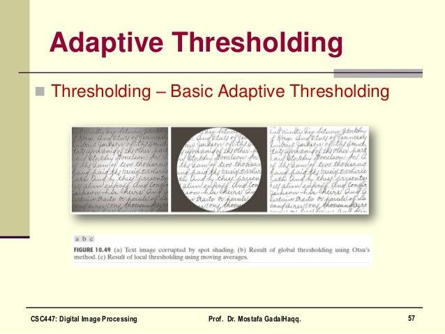 Adaptive Thresholding  Thresholding – Basic Adaptive Thresholding 57CSC447: Digital Image Processing Prof. Dr. Mostafa Ga...
