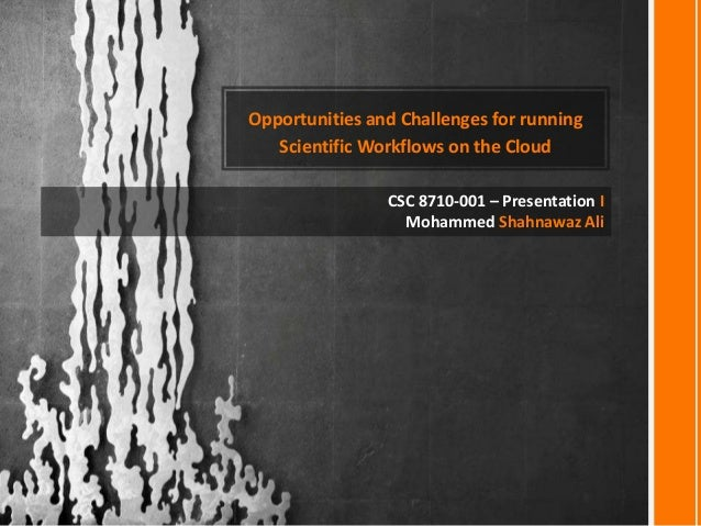 Opportunities and Challenges for running Scientific Workflows on the Cloud CSC 8710-001 – Presentation I Mohammed Shahnawa...