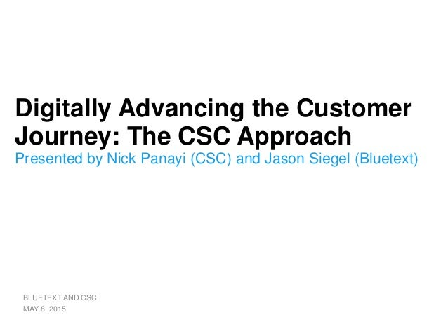 Digitally Advancing the Customer Journey: The CSC Approach Presented by Nick Panayi (CSC) and Jason Siegel (Bluetext) BLUE...