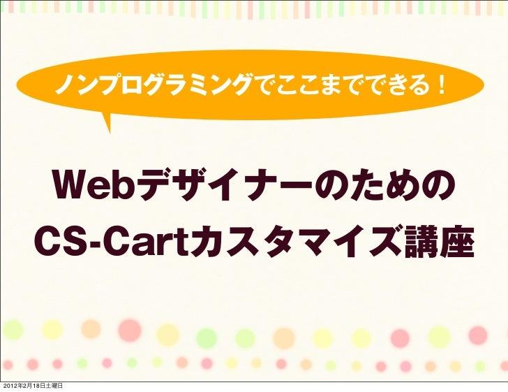 ノンプログラミングでここまでできる!          Webデザイナーのための      CS-Cartカスタマイズ講座2012年2月18日土曜日