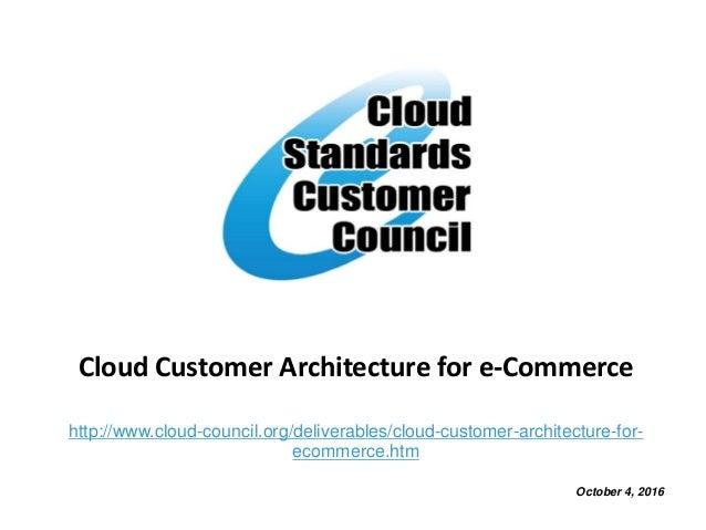 Cloud Customer Architecture for e-Commerce http://www.cloud-council.org/deliverables/cloud-customer-architecture-for- ecom...