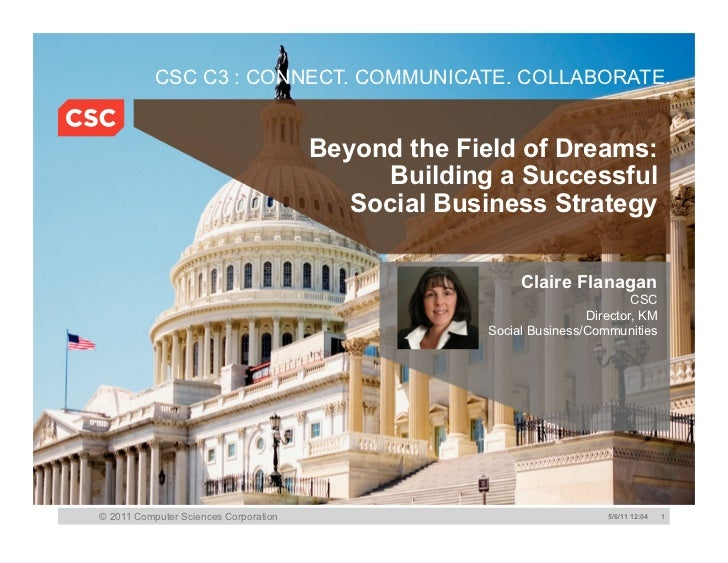CSC C3 : CONNECT. COMMUNICATE. COLLABORATE.<br />Beyond the Field of Dreams: Building a Successful Social Business Strateg...