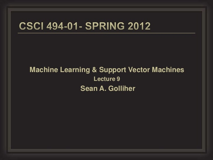 Machine Learning & Support Vector Machines                 Lecture 9             Sean A. Golliher