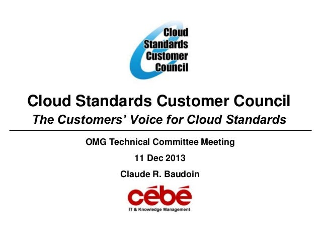 Cloud Standards Customer Council The Customers' Voice for Cloud Standards OMG Technical Committee Meeting 11 Dec 2013 Clau...